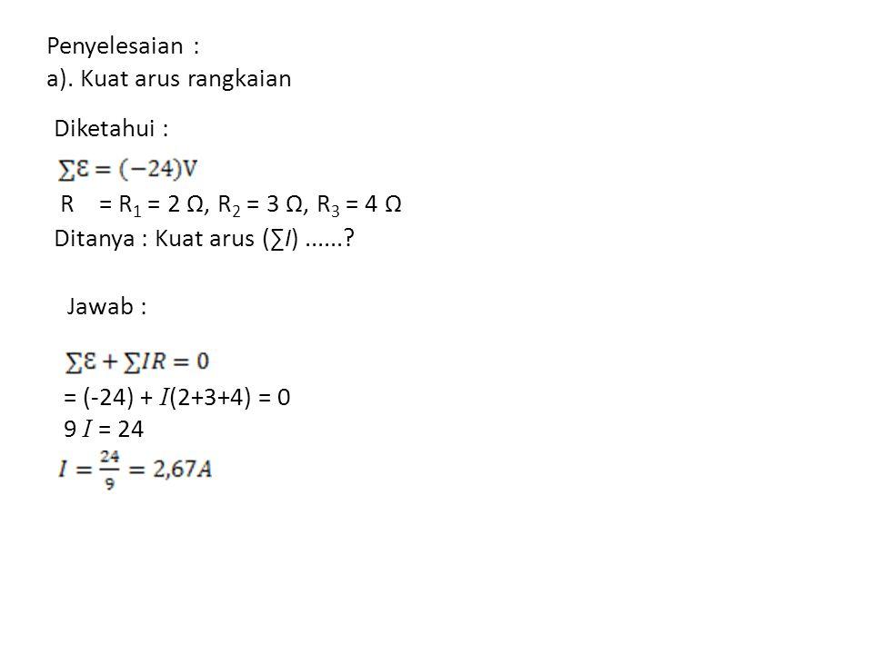 Penyelesaian : a). Kuat arus rangkaian Diketahui : R = R 1 = 2 Ω, R 2 = 3 Ω, R 3 = 4 Ω Ditanya : Kuat arus (∑I)......? Jawab : = (-24) + I (2+3+4) = 0