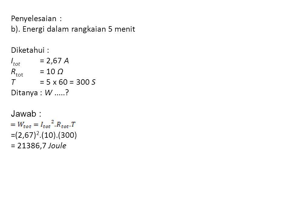 Penyelesaian : b). Energi dalam rangkaian 5 menit Diketahui : I tot = 2,67 A R tot = 10 Ω T = 5 x 60 = 300 S Ditanya : W.....? Jawab : =(2,67) 2.(10).