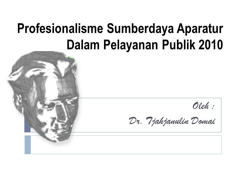 Profesionalisme Sumberdaya Aparatur Dalam Pelayanan Publik 2010 Oleh : Dr. Tjahjanulin Domai