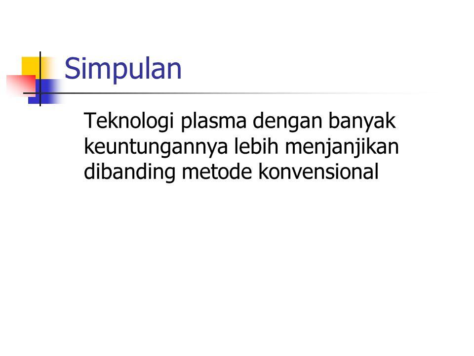 Simpulan Teknologi plasma dengan banyak keuntungannya lebih menjanjikan dibanding metode konvensional