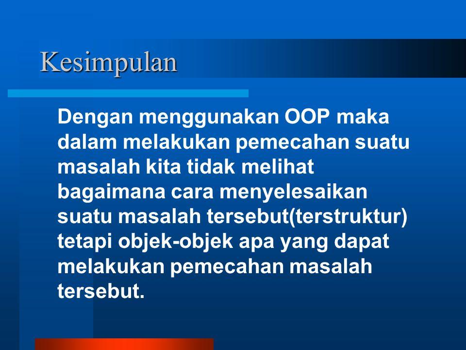 Kesimpulan Dengan menggunakan OOP maka dalam melakukan pemecahan suatu masalah kita tidak melihat bagaimana cara menyelesaikan suatu masalah tersebut(
