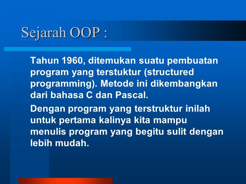 Sejarah OOP : Tahun 1960, ditemukan suatu pembuatan program yang terstuktur (structured programming). Metode ini dikembangkan dari bahasa C dan Pascal