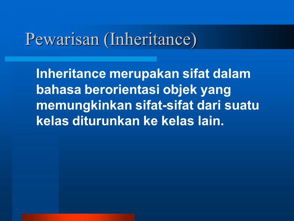 Pewarisan (Inheritance) Inheritance merupakan sifat dalam bahasa berorientasi objek yang memungkinkan sifat-sifat dari suatu kelas diturunkan ke kelas