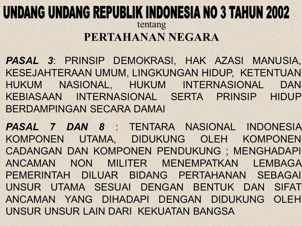 tentang PERTAHANAN NEGARA PASAL 3: PRINSIP DEMOKRASI, HAK AZASI MANUSIA, KESEJAHTERAAN UMUM, LINGKUNGAN HIDUP, KETENTUAN HUKUM NASIONAL, HUKUM INTERNASIONAL DAN KEBIASAAN INTERNASIONAL SERTA PRINSIP HIDUP BERDAMPINGAN SECARA DAMAI PASAL 7 DAN 8 : TENTARA NASIONAL INDONESIA KOMPONEN UTAMA, DIDUKUNG OLEH KOMPONEN CADANGAN DAN KOMPONEN PENDUKUNG ; MENGHADAPI ANCAMAN NON MILITER MENEMPATKAN LEMBAGA PEMERINTAH DILUAR BIDANG PERTAHANAN SEBAGAI UNSUR UTAMA SESUAI DENGAN BENTUK DAN SIFAT ANCAMAN YANG DIHADAPI DENGAN DIDUKUNG OLEH UNSUR UNSUR LAIN DARI KEKUATAN BANGSA
