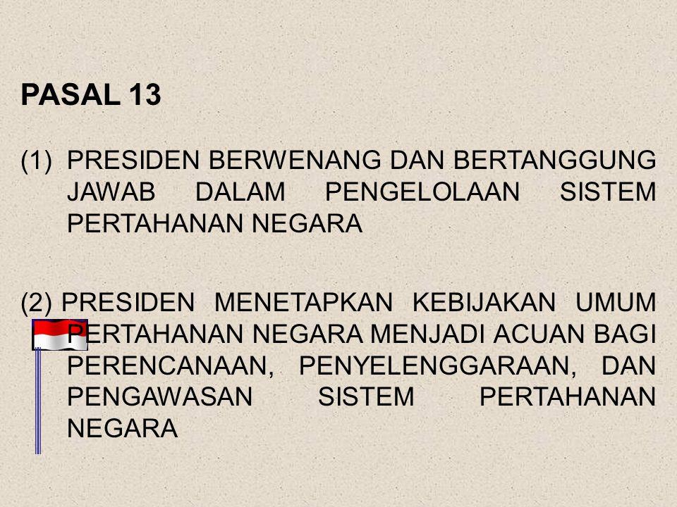 PASAL 13 (1)PRESIDEN BERWENANG DAN BERTANGGUNG JAWAB DALAM PENGELOLAAN SISTEM PERTAHANAN NEGARA (2) PRESIDEN MENETAPKAN KEBIJAKAN UMUM PERTAHANAN NEGARA MENJADI ACUAN BAGI PERENCANAAN, PENYELENGGARAAN, DAN PENGAWASAN SISTEM PERTAHANAN NEGARA