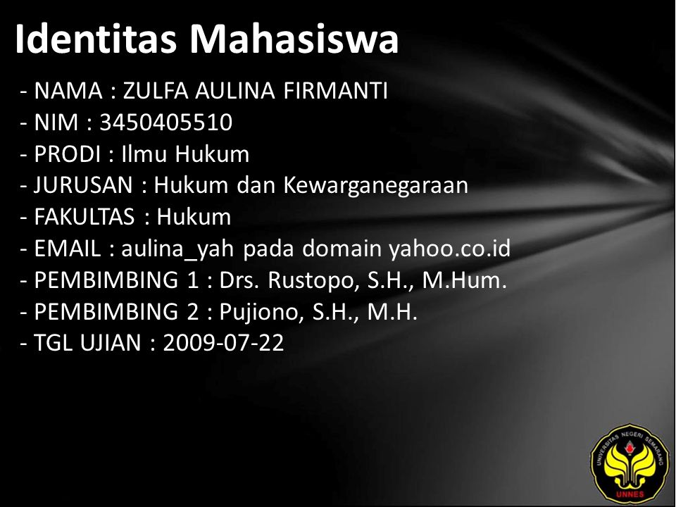 Identitas Mahasiswa - NAMA : ZULFA AULINA FIRMANTI - NIM : 3450405510 - PRODI : Ilmu Hukum - JURUSAN : Hukum dan Kewarganegaraan - FAKULTAS : Hukum - EMAIL : aulina_yah pada domain yahoo.co.id - PEMBIMBING 1 : Drs.