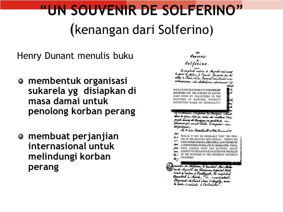 UN SOUVENIR DE SOLFERINO ( kenangan dari Solferino) Henry Dunant menulis buku membentuk organisasi sukarela yg disiapkan di masa damai untuk penolong korban perang membuat perjanjian internasional untuk melindungi korban perang
