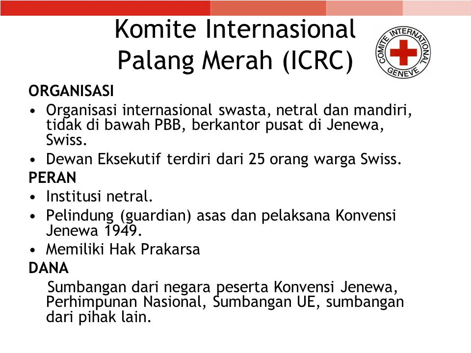 Komite Internasional Palang Merah (ICRC) ORGANISASI Organisasi internasional swasta, netral dan mandiri, tidak di bawah PBB, berkantor pusat di Jenewa, Swiss.