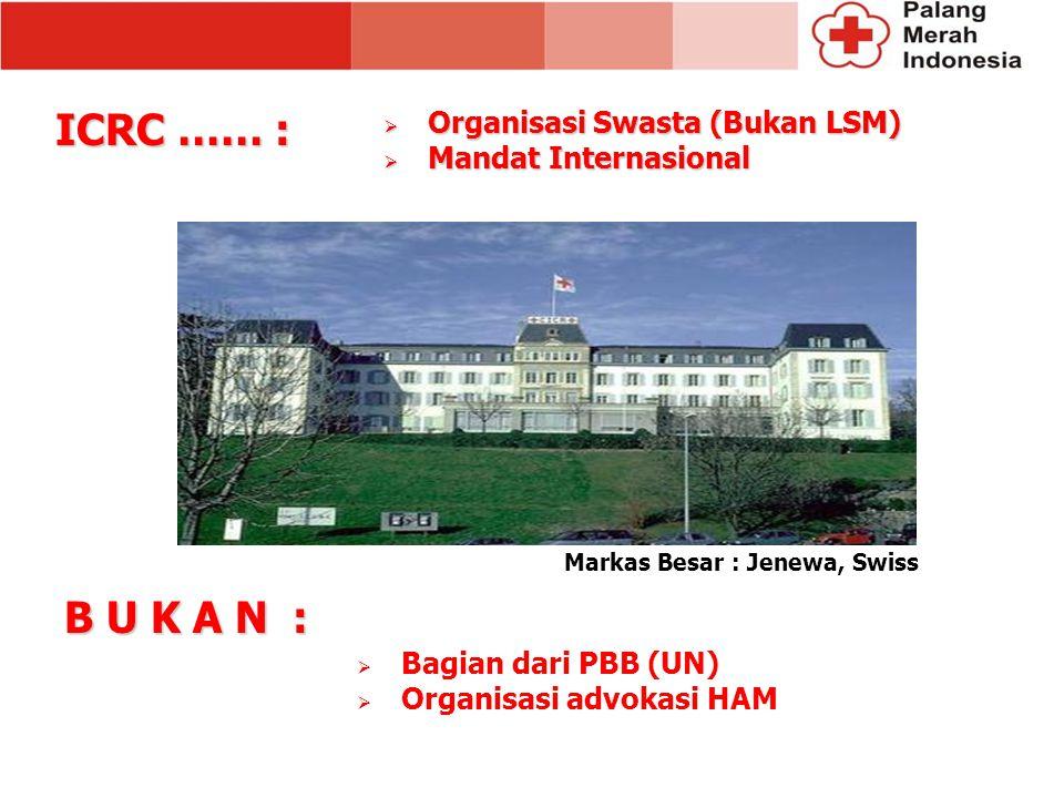 B U K A N : Markas Besar : Jenewa, Swiss  Organisasi Swasta (Bukan LSM)  Mandat Internasional  Bagian dari PBB (UN)  Organisasi advokasi HAM ICRC …… :