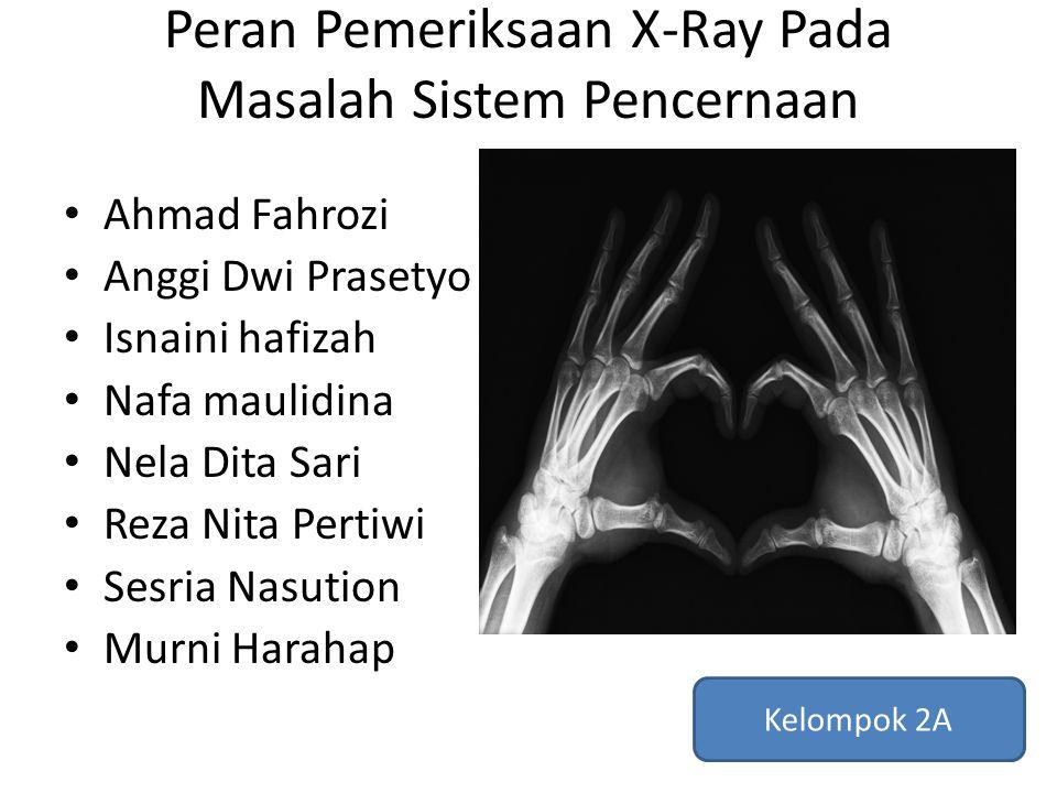 Peran Pemeriksaan X-Ray Pada Masalah Sistem Pencernaan Ahmad Fahrozi Anggi Dwi Prasetyo Isnaini hafizah Nafa maulidina Nela Dita Sari Reza Nita Pertiw