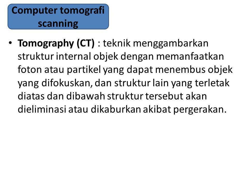 Tomography (CT) : teknik menggambarkan struktur internal objek dengan memanfaatkan foton atau partikel yang dapat menembus objek yang difokuskan, dan