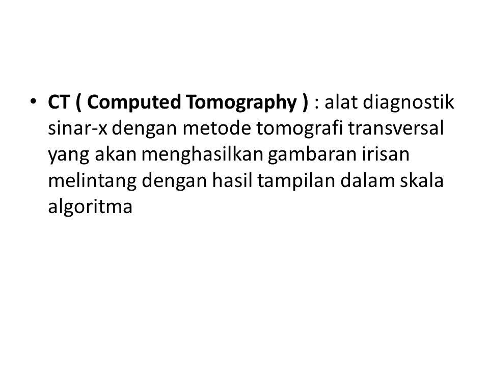 CT ( Computed Tomography ) : alat diagnostik sinar-x dengan metode tomografi transversal yang akan menghasilkan gambaran irisan melintang dengan hasil