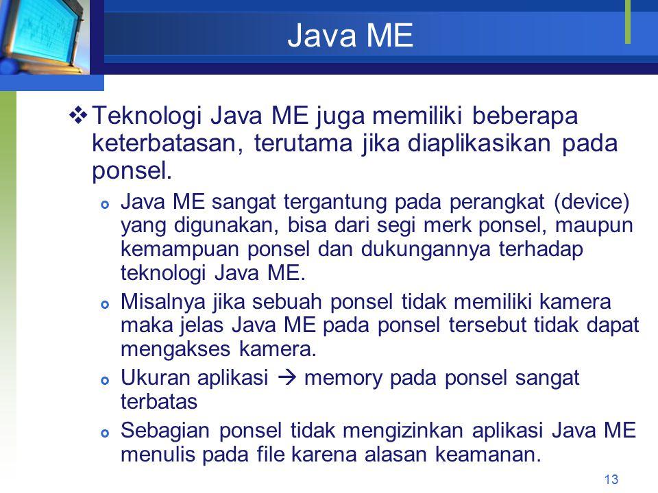 Java ME 13  Teknologi Java ME juga memiliki beberapa keterbatasan, terutama jika diaplikasikan pada ponsel.  Java ME sangat tergantung pada perangka