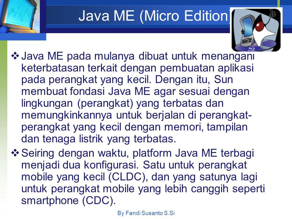Java ME (Micro Edition) By Fandi Susanto S.Si  Java ME pada mulanya dibuat untuk menangani keterbatasan terkait dengan pembuatan aplikasi pada perang