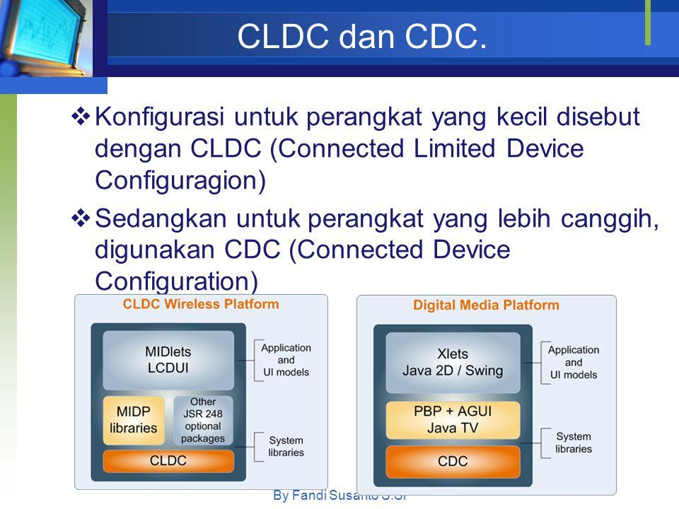 CLDC dan CDC. By Fandi Susanto S.Si  Konfigurasi untuk perangkat yang kecil disebut dengan CLDC (Connected Limited Device Configuragion)  Sedangkan