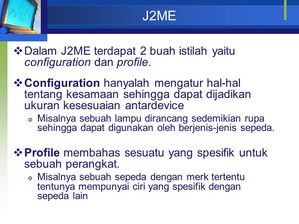 J2ME  Dalam J2ME terdapat 2 buah istilah yaitu configuration dan profile.  Configuration hanyalah mengatur hal-hal tentang kesamaan sehingga dapat d