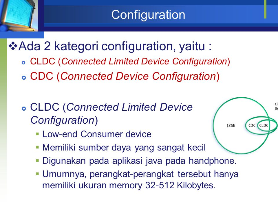 Configuration  Ada 2 kategori configuration, yaitu :  CLDC (Connected Limited Device Configuration)  CDC (Connected Device Configuration)  CLDC (Connected Limited Device Configuration)  Low-end Consumer device  Memiliki sumber daya yang sangat kecil  Digunakan pada aplikasi java pada handphone.