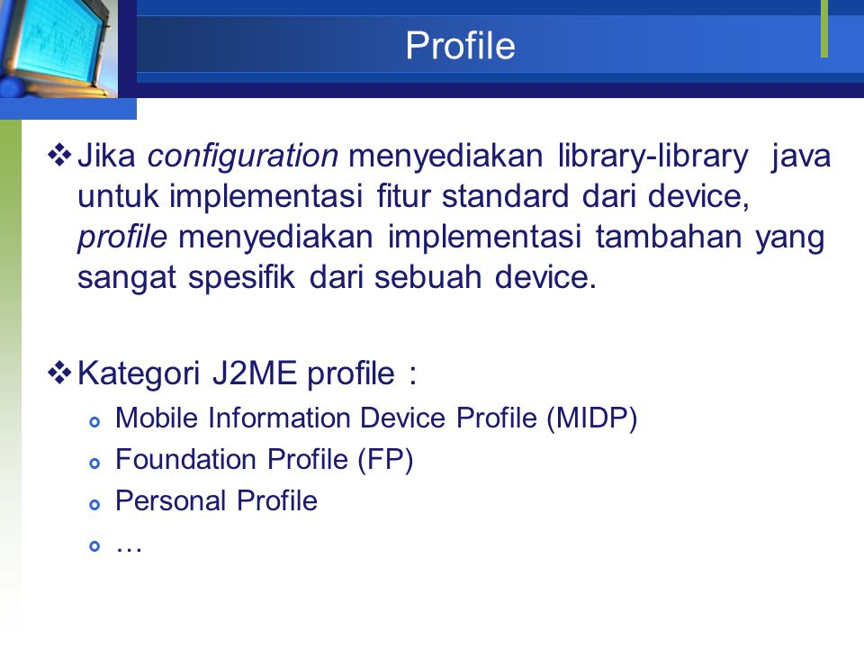 Profile  Jika configuration menyediakan library-library java untuk implementasi fitur standard dari device, profile menyediakan implementasi tambahan
