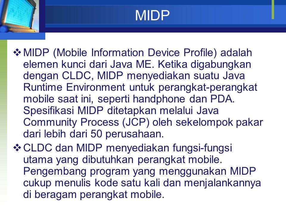MIDP  MIDP (Mobile Information Device Profile) adalah elemen kunci dari Java ME. Ketika digabungkan dengan CLDC, MIDP menyediakan suatu Java Runtime