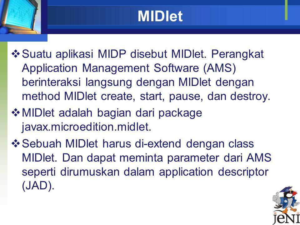 MIDlet  Suatu aplikasi MIDP disebut MIDlet. Perangkat Application Management Software (AMS) berinteraksi langsung dengan MIDlet dengan method MIDlet