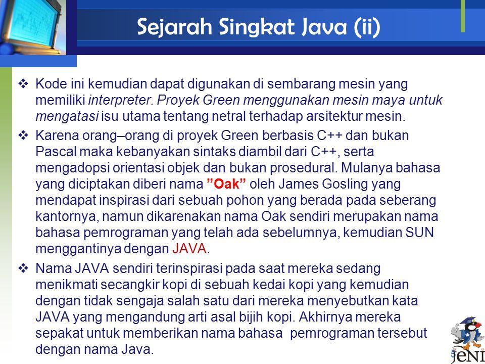 Sejarah Singkat Java (ii) 5  Kode ini kemudian dapat digunakan di sembarang mesin yang memiliki interpreter. Proyek Green menggunakan mesin maya untu