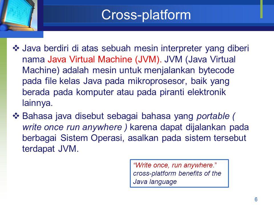 Cross-platform 6  Java berdiri di atas sebuah mesin interpreter yang diberi nama Java Virtual Machine (JVM). JVM (Java Virtual Machine) adalah mesin