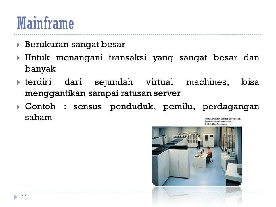 Mainframe  Berukuran sangat besar  Untuk menangani transaksi yang sangat besar dan banyak  terdiri dari sejumlah virtual machines, bisa menggantikan sampai ratusan server  Contoh : sensus penduduk, pemilu, perdagangan saham 11