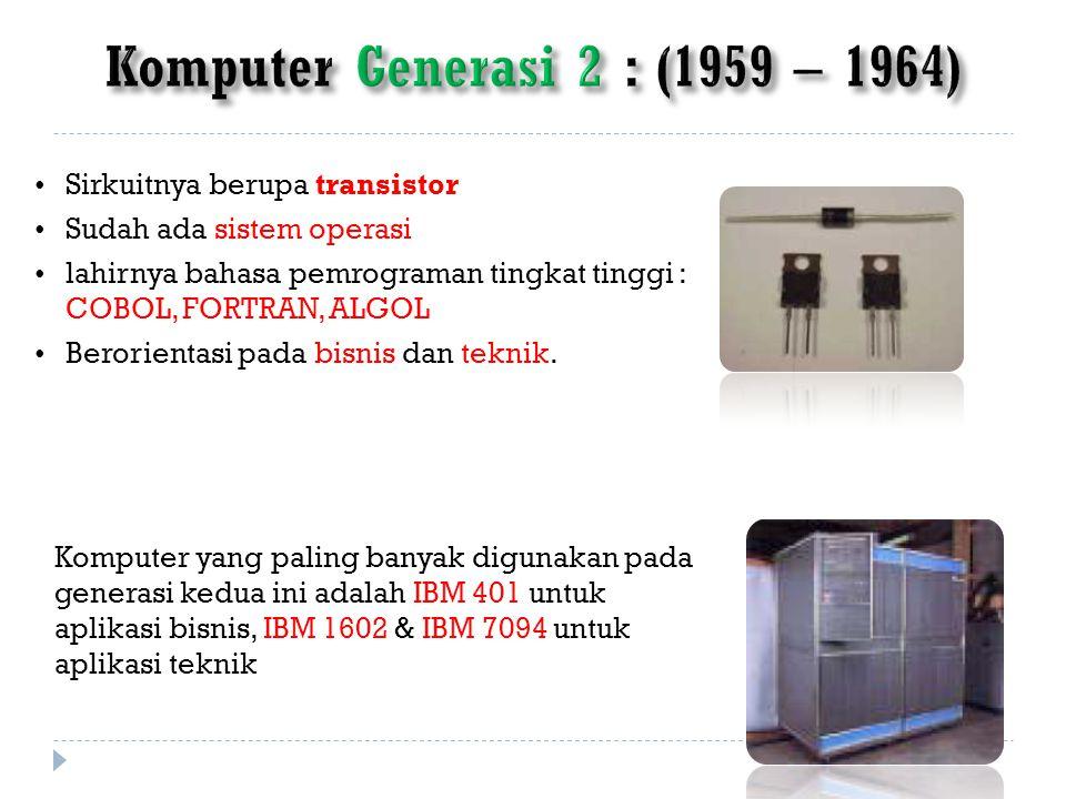 Sirkuitnya berupa transistor Sudah ada sistem operasi lahirnya bahasa pemrograman tingkat tinggi : COBOL, FORTRAN, ALGOL Berorientasi pada bisnis dan teknik.