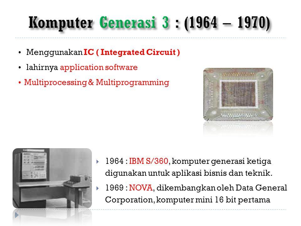 Menggunakan IC ( Integrated Circuit ) lahirnya application software Multiprocessing & Multiprogramming  1964 : IBM S/360, komputer generasi ketiga digunakan untuk aplikasi bisnis dan teknik.