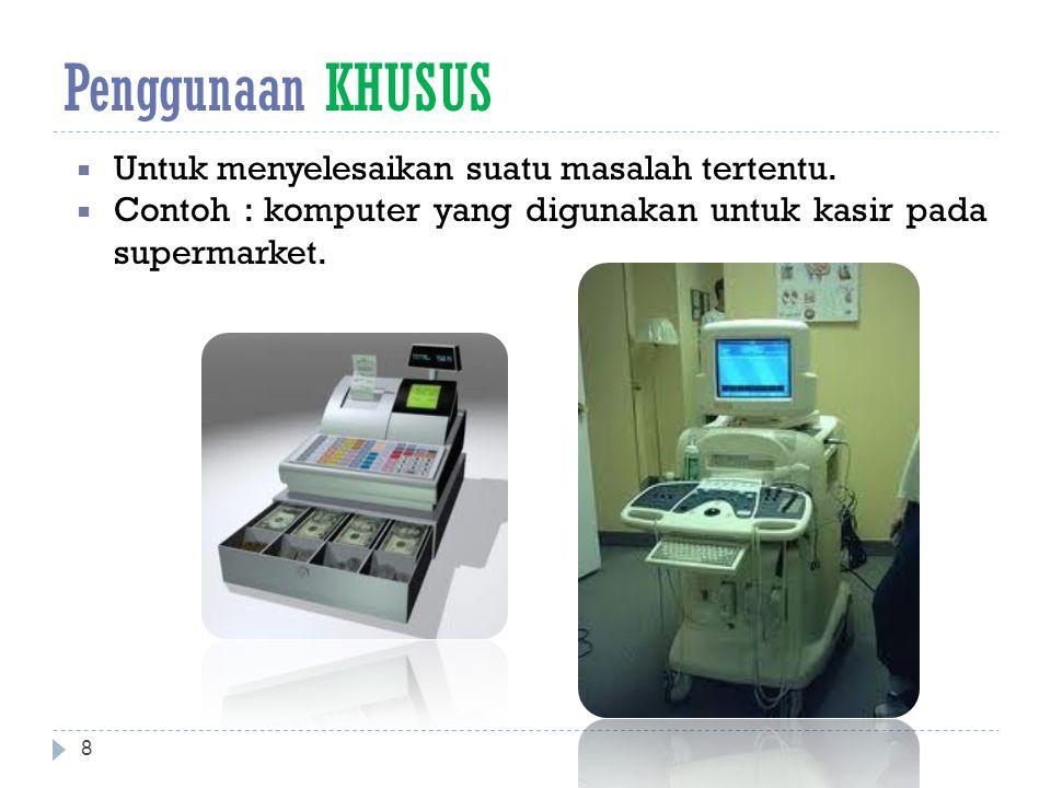 Penggunaan KHUSUS  Untuk menyelesaikan suatu masalah tertentu.  Contoh : komputer yang digunakan untuk kasir pada supermarket. 8