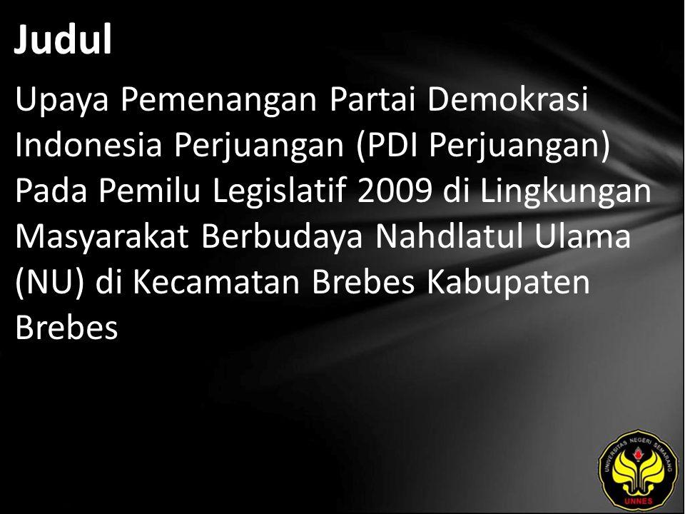 Judul Upaya Pemenangan Partai Demokrasi Indonesia Perjuangan (PDI Perjuangan) Pada Pemilu Legislatif 2009 di Lingkungan Masyarakat Berbudaya Nahdlatul Ulama (NU) di Kecamatan Brebes Kabupaten Brebes