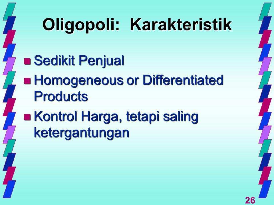 26 Oligopoli: Karakteristik n Sedikit Penjual n Homogeneous or Differentiated Products n Kontrol Harga, tetapi saling ketergantungan