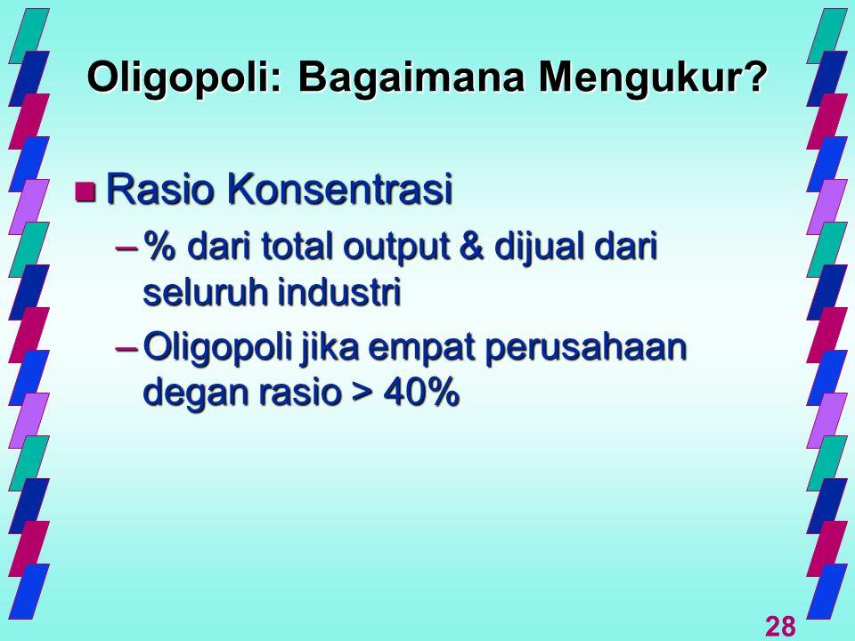 28 Oligopoli: Bagaimana Mengukur? n Rasio Konsentrasi –% dari total output & dijual dari seluruh industri –Oligopoli jika empat perusahaan degan rasio