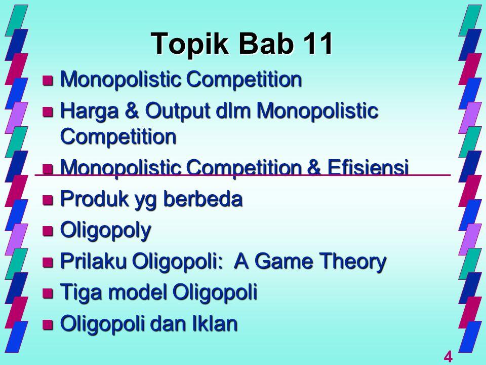 4 Topik Bab 11 n Monopolistic Competition n Harga & Output dlm Monopolistic Competition n Monopolistic Competition & Efisiensi n Produk yg berbeda n O