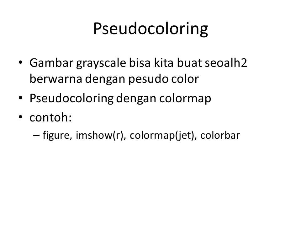 Pseudocoloring Gambar grayscale bisa kita buat seoalh2 berwarna dengan pesudo color Pseudocoloring dengan colormap contoh: – figure, imshow(r), colormap(jet), colorbar