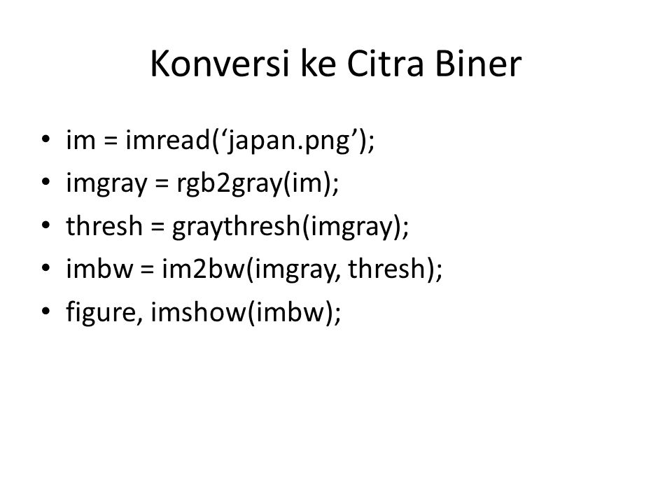 Konversi ke Citra Biner im = imread('japan.png'); imgray = rgb2gray(im); thresh = graythresh(imgray); imbw = im2bw(imgray, thresh); figure, imshow(imbw);