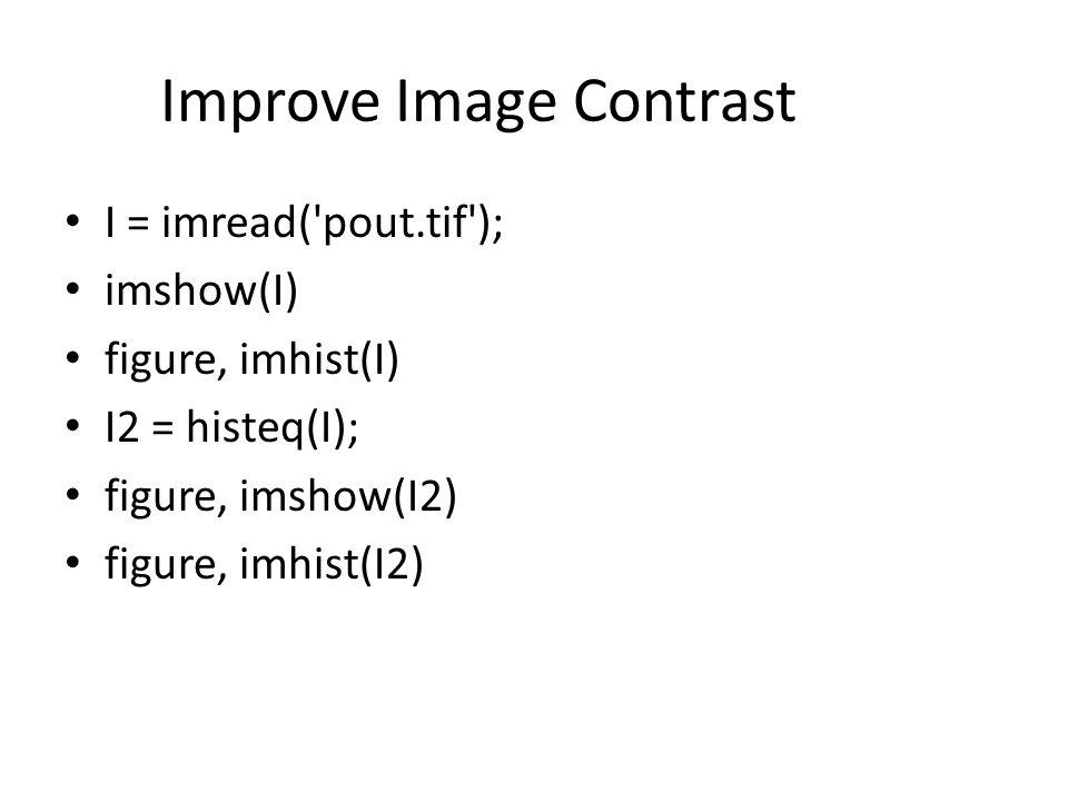 Improve Image Contrast I = imread( pout.tif ); imshow(I) figure, imhist(I) I2 = histeq(I); figure, imshow(I2) figure, imhist(I2)