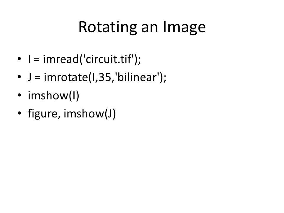Rotating an Image I = imread( circuit.tif ); J = imrotate(I,35, bilinear ); imshow(I) figure, imshow(J)