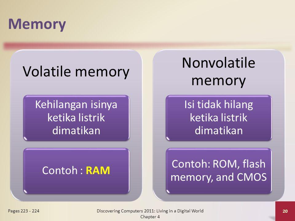 Memory Discovering Computers 2011: Living in a Digital World Chapter 4 20 Pages 223 - 224 Volatile memory Kehilangan isinya ketika listrik dimatikan Contoh : RAM Nonvolatile memory Isi tidak hilang ketika listrik dimatikan Contoh: ROM, flash memory, and CMOS