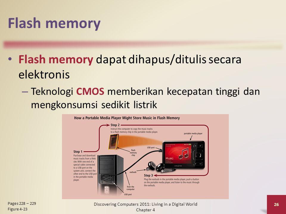 Flash memory Flash memory dapat dihapus/ditulis secara elektronis – Teknologi CMOS memberikan kecepatan tinggi dan mengkonsumsi sedikit listrik Discovering Computers 2011: Living in a Digital World Chapter 4 26 Pages 228 – 229 Figure 4-23