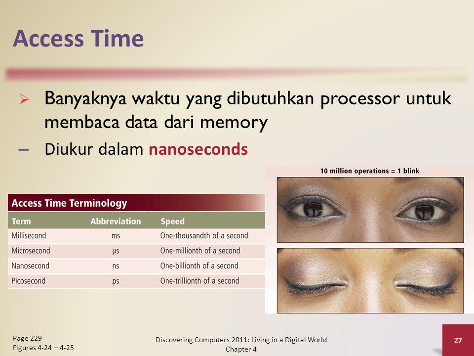 Access Time  Banyaknya waktu yang dibutuhkan processor untuk membaca data dari memory – Diukur dalam nanoseconds Discovering Computers 2011: Living in a Digital World Chapter 4 27 Page 229 Figures 4-24 – 4-25