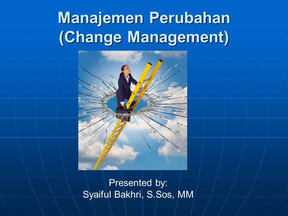 Manajemen Perubahan (Change Management) Presented by: Syaiful Bakhri, S.Sos, MM