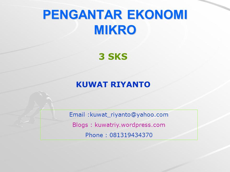 PENGANTAR EKONOMI MIKRO Email :kuwat_riyanto@yahoo.com Blogs : kuwatriy.wordpress.com Phone : 081319434370 3 SKS KUWAT RIYANTO