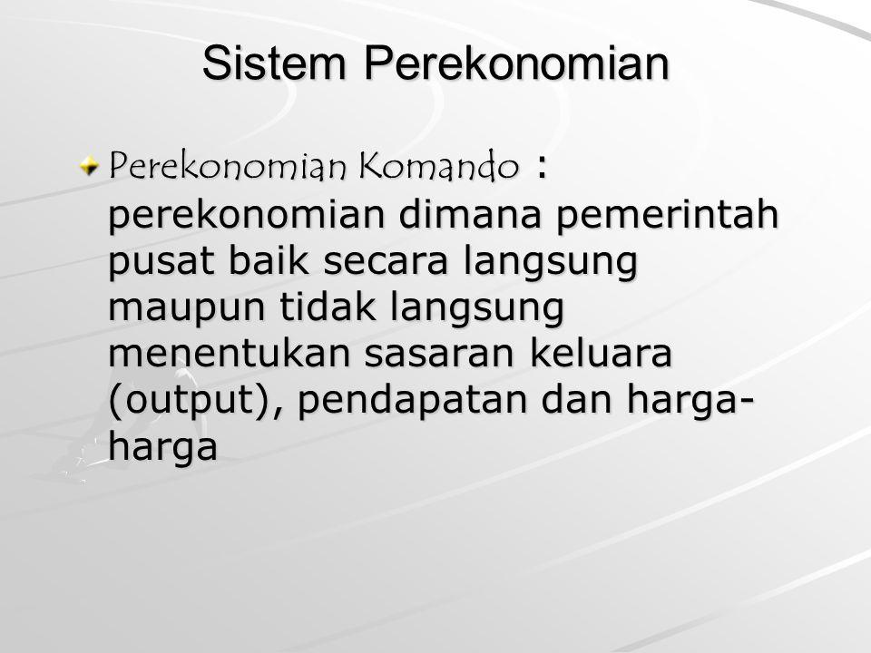 Sistem Perekonomian Perekonomian Komando : perekonomian dimana pemerintah pusat baik secara langsung maupun tidak langsung menentukan sasaran keluara