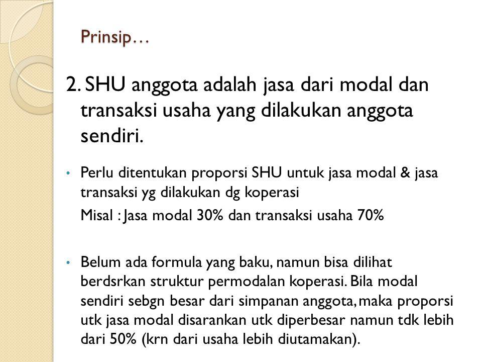 Prinsip… 2. SHU anggota adalah jasa dari modal dan transaksi usaha yang dilakukan anggota sendiri. Perlu ditentukan proporsi SHU untuk jasa modal & ja