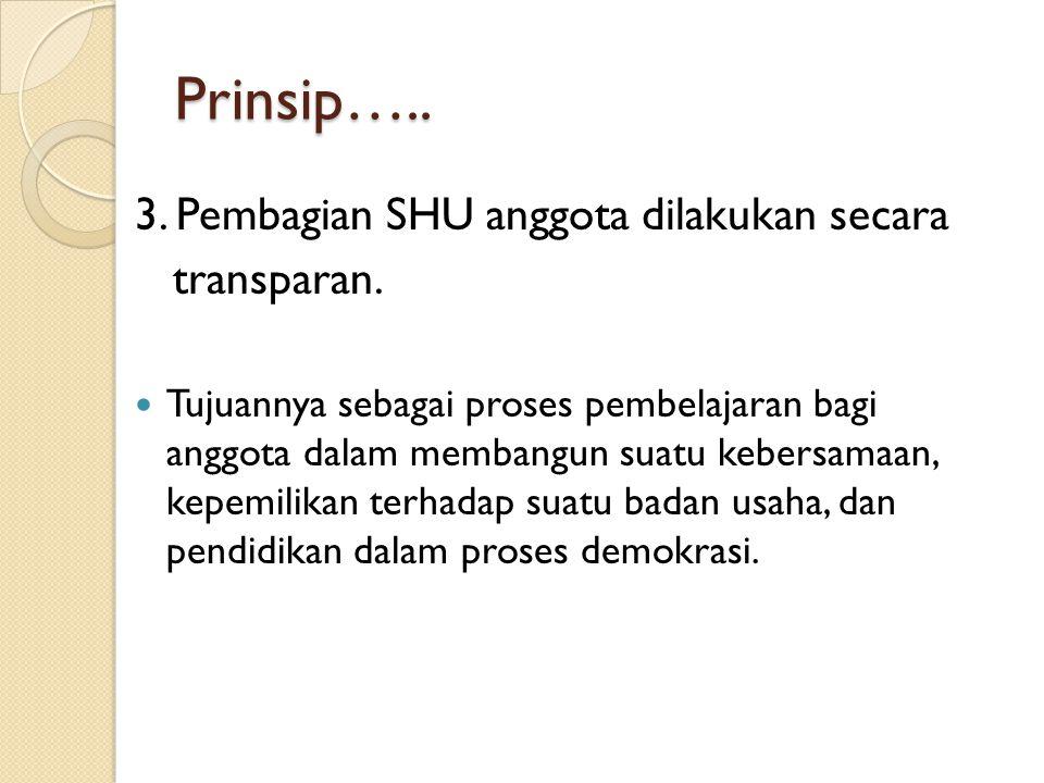 Prinsip….. 3. Pembagian SHU anggota dilakukan secara transparan. Tujuannya sebagai proses pembelajaran bagi anggota dalam membangun suatu kebersamaan,