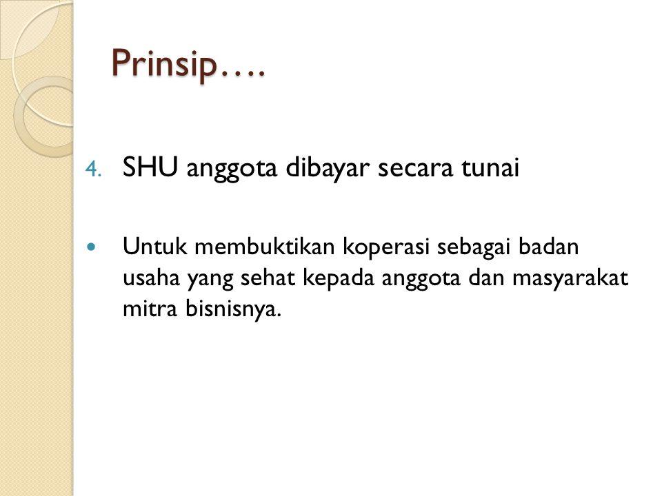 Prinsip…. 4. SHU anggota dibayar secara tunai Untuk membuktikan koperasi sebagai badan usaha yang sehat kepada anggota dan masyarakat mitra bisnisnya.