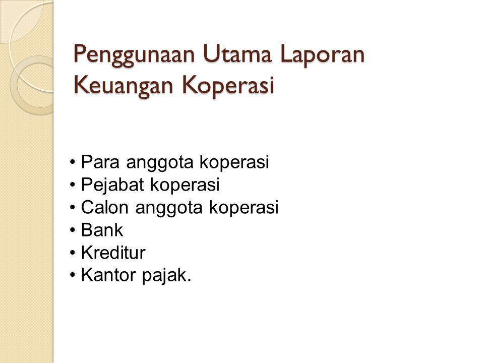 Penggunaan Utama Laporan Keuangan Koperasi Para anggota koperasi Pejabat koperasi Calon anggota koperasi Bank Kreditur Kantor pajak.