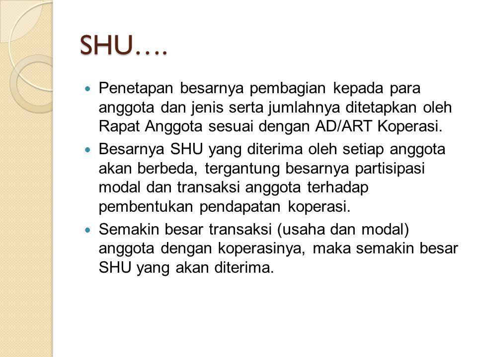 SHU…. Penetapan besarnya pembagian kepada para anggota dan jenis serta jumlahnya ditetapkan oleh Rapat Anggota sesuai dengan AD/ART Koperasi. Besarnya