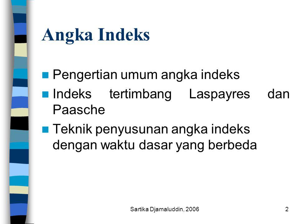 Sartika Djamaluddin, 20062 Angka Indeks Pengertian umum angka indeks Indeks tertimbang Laspayres dan Paasche Teknik penyusunan angka indeks dengan wak